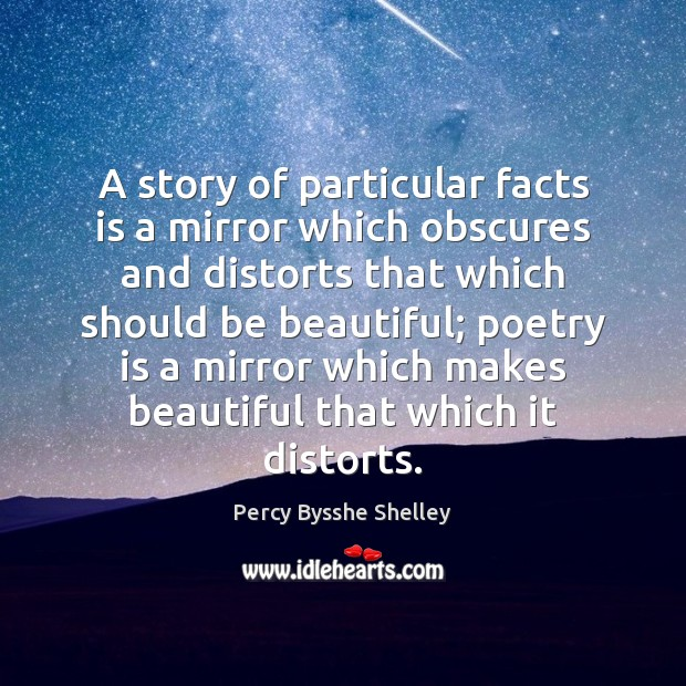 A story of particular facts is a mirror which obscures and distorts Percy Bysshe Shelley Picture Quote