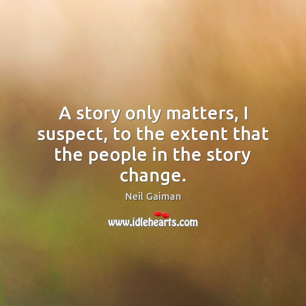 A story only matters, I suspect, to the extent that the people in the story change. Neil Gaiman Picture Quote