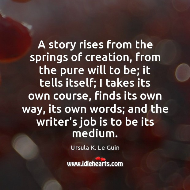 A story rises from the springs of creation, from the pure will Ursula K. Le Guin Picture Quote