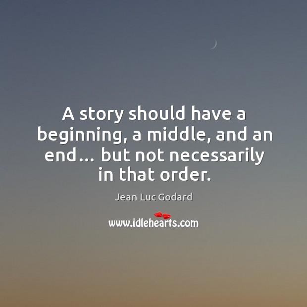 A story should have a beginning, a middle, and an end… but not necessarily in that order. Image