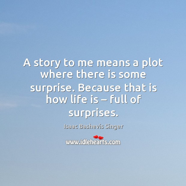 A story to me means a plot where there is some surprise. Because that is how life is – full of surprises. Image