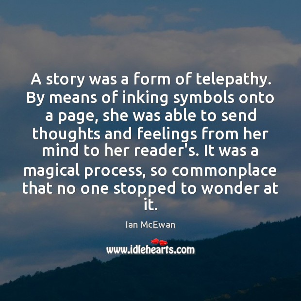 A story was a form of telepathy. By means of inking symbols Ian McEwan Picture Quote