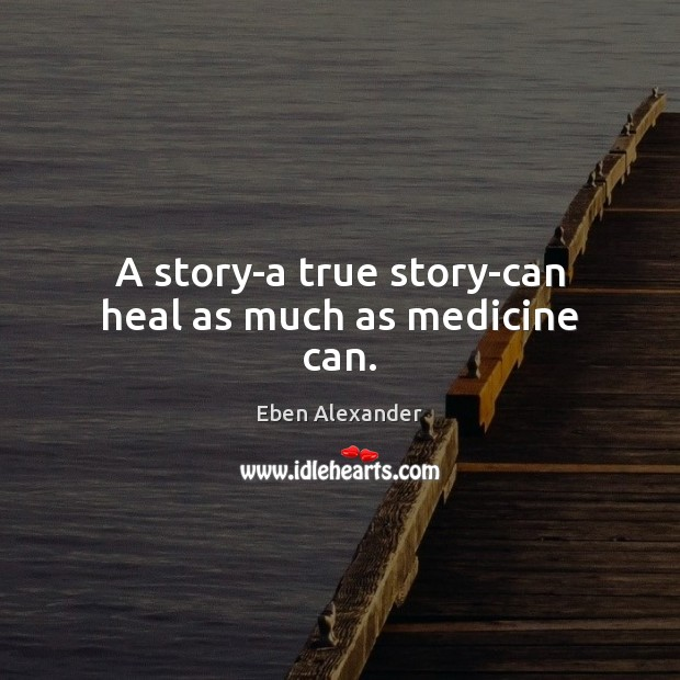 A story-a true story-can heal as much as medicine can. Eben Alexander Picture Quote