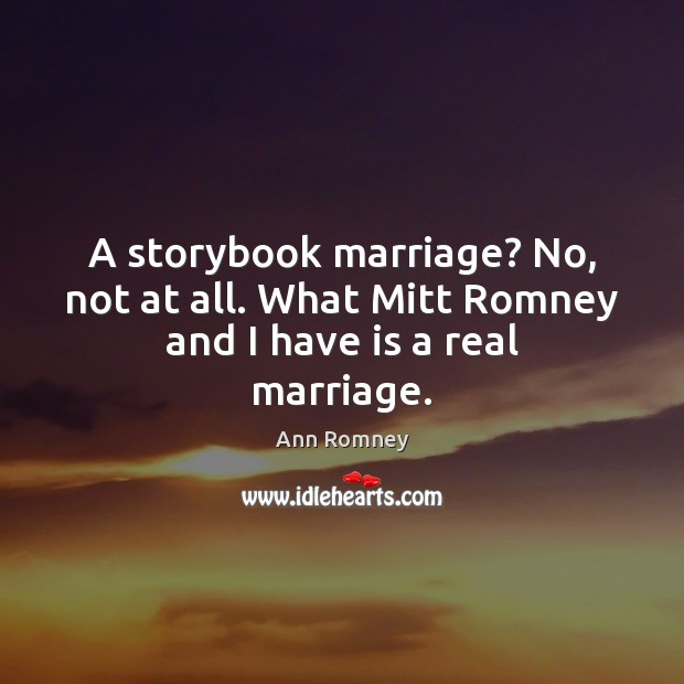 A storybook marriage? No, not at all. What Mitt Romney and I have is a real marriage. Image