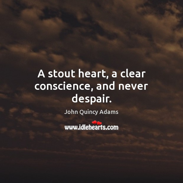 A stout heart, a clear conscience, and never despair. John Quincy Adams Picture Quote