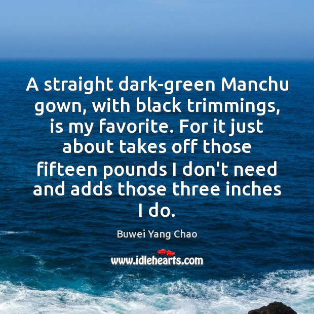 A straight dark-green Manchu gown, with black trimmings, is my favorite. For Image