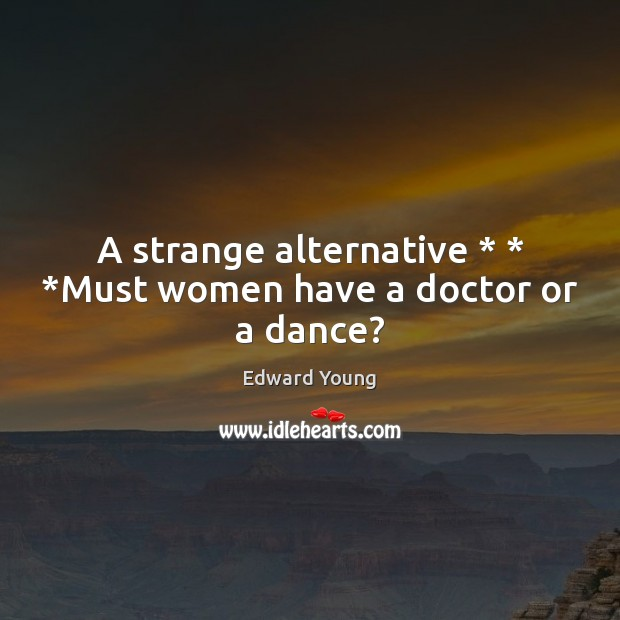 A strange alternative * * *Must women have a doctor or a dance? Image