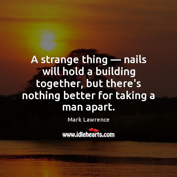 Mark Lawrence Picture Quote image saying: A strange thing — nails will hold a building together, but there's nothing