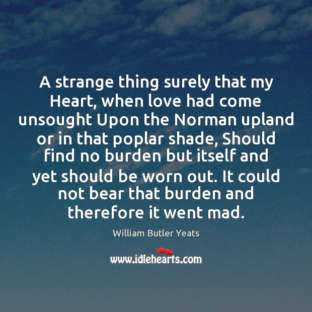 A strange thing surely that my Heart, when love had come unsought William Butler Yeats Picture Quote