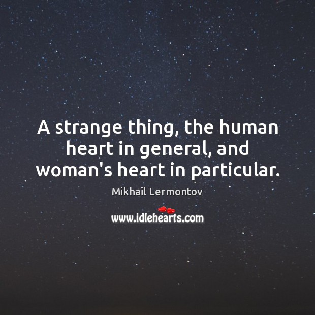A strange thing, the human heart in general, and woman's heart in particular. Mikhail Lermontov Picture Quote