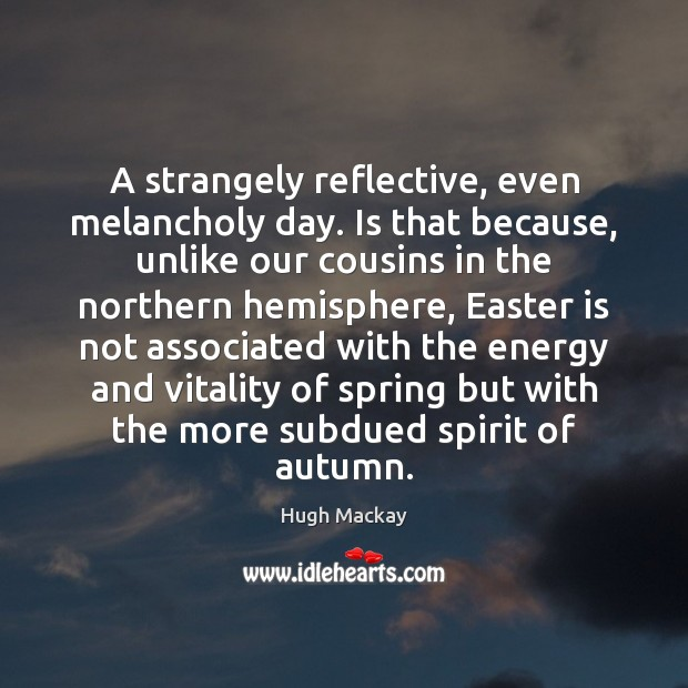 A strangely reflective, even melancholy day. Is that because, unlike our cousins Easter Quotes Image