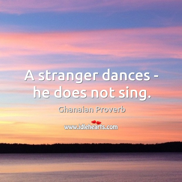 A stranger dances – he does not sing. Ghanaian Proverbs Image