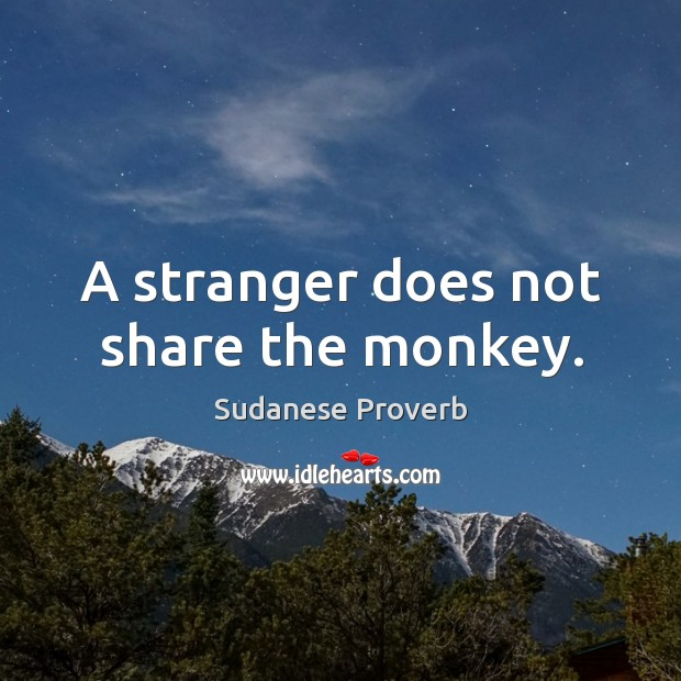 A stranger does not share the monkey. Sudanese Proverbs Image