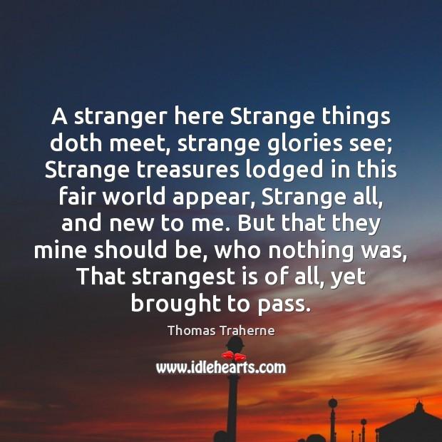 A stranger here Strange things doth meet, strange glories see; Strange treasures Image
