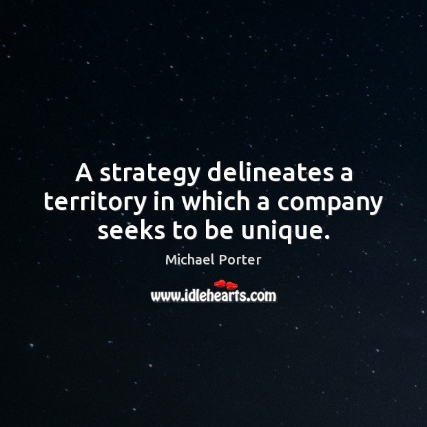 A strategy delineates a territory in which a company seeks to be unique. Michael Porter Picture Quote