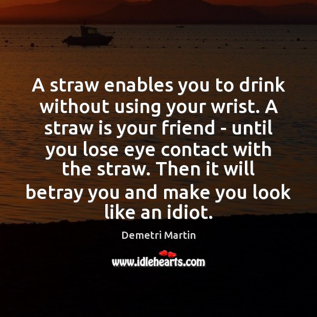 A straw enables you to drink without using your wrist. A straw Image