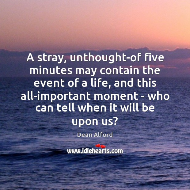 Image, A stray, unthought-of five minutes may contain the event of a life,