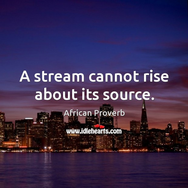 Image, A stream cannot rise about its source.