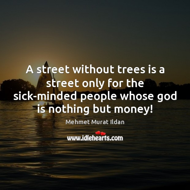 Image, A street without trees is a street only for the sick-minded people