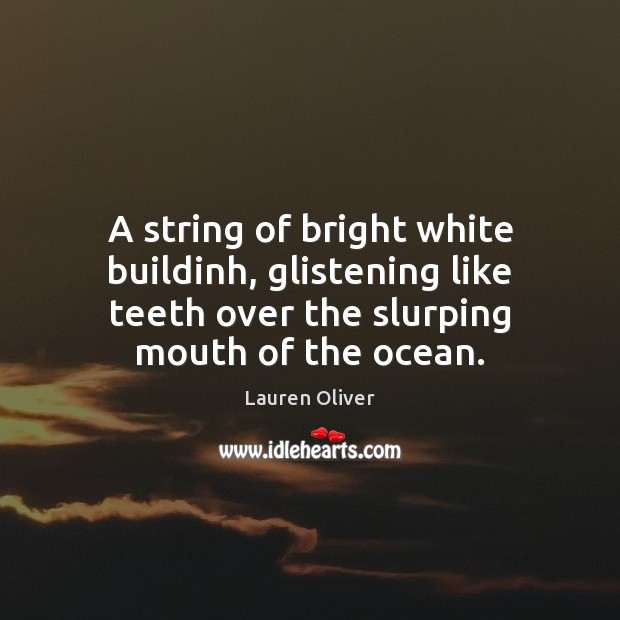 A string of bright white buildinh, glistening like teeth over the slurping Image