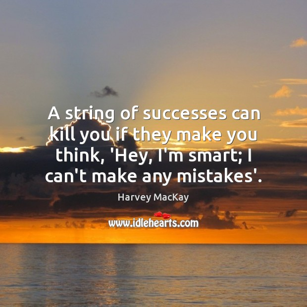 A string of successes can kill you if they make you think, Harvey MacKay Picture Quote