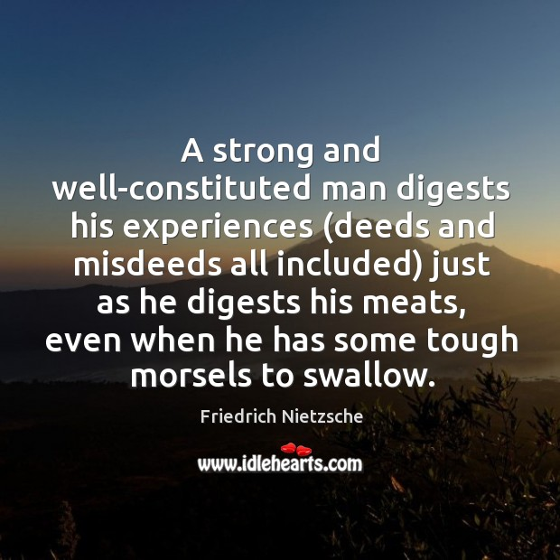 A strong and well-constituted man digests his experiences (deeds and misdeeds all Image