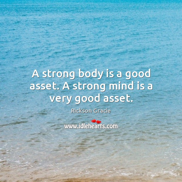 A strong body is a good asset. A strong mind is a very good asset. Image