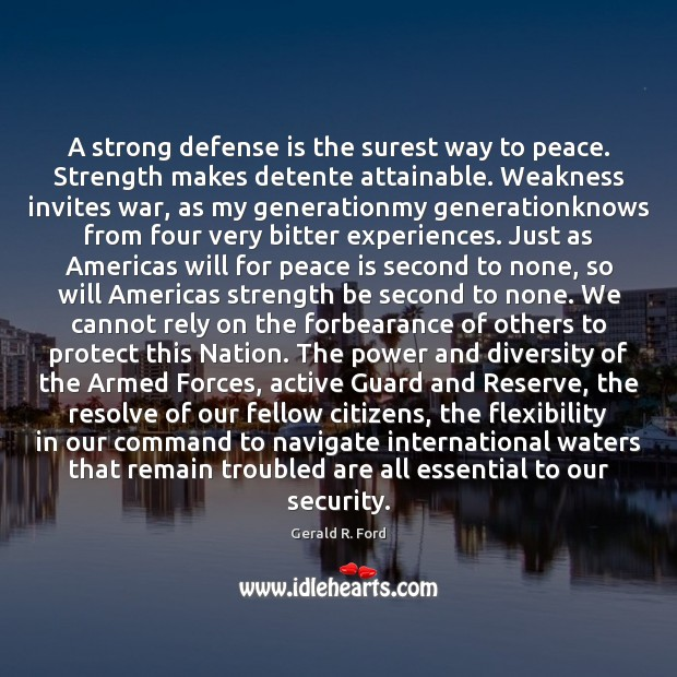 A strong defense is the surest way to peace. Strength makes detente Gerald R. Ford Picture Quote
