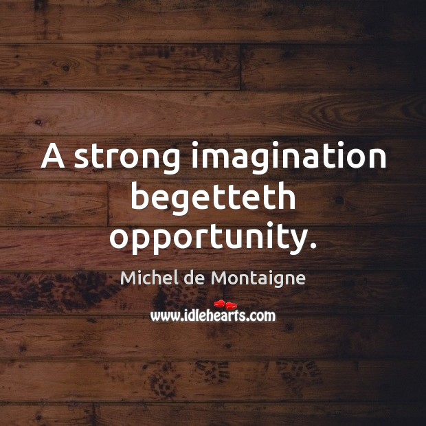A strong imagination begetteth opportunity. Image