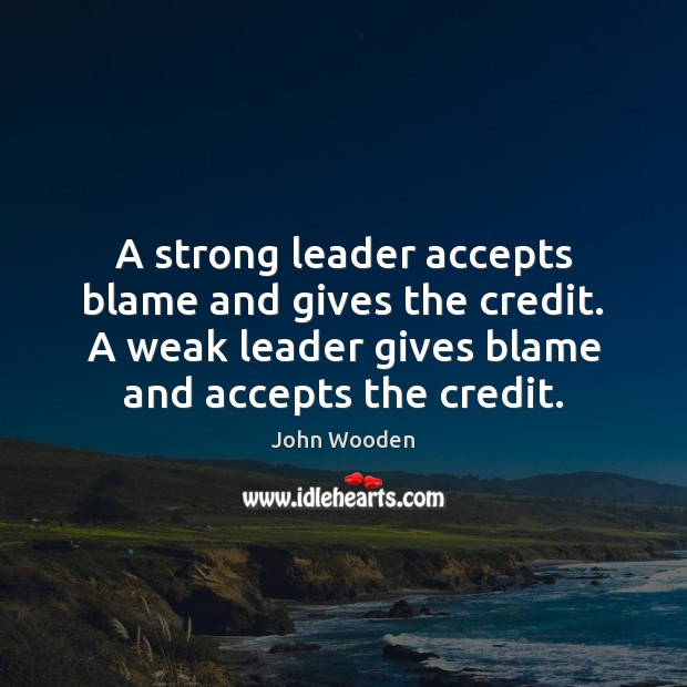 A strong leader accepts blame and gives the credit. A weak leader Image
