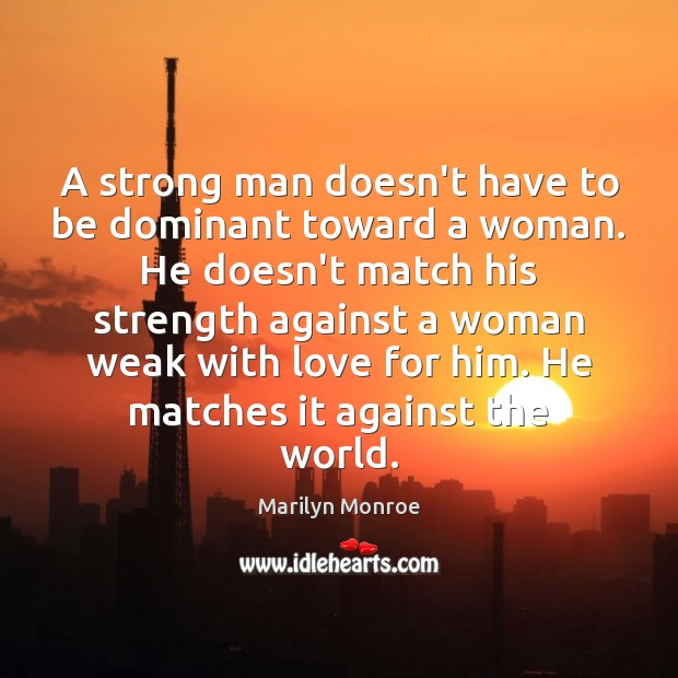 A strong man doesn't have to be dominant toward a woman. He Men Quotes Image