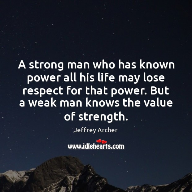 A strong man who has known power all his life may lose Jeffrey Archer Picture Quote