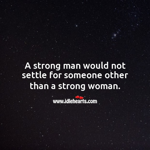A strong man would not settle for someone other than a strong woman. Relationship Quotes Image