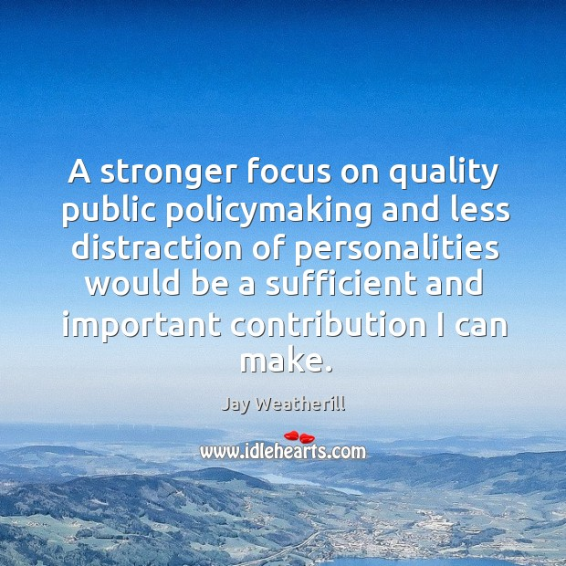 A stronger focus on quality public policymaking and less distraction of personalities would Jay Weatherill Picture Quote