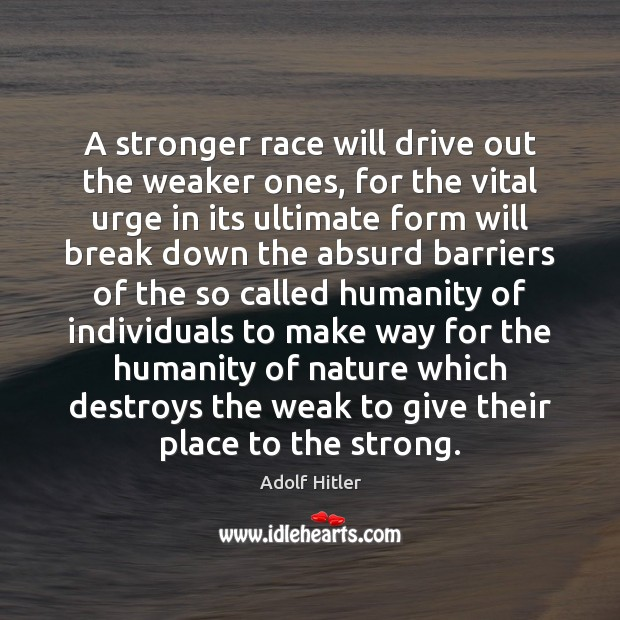 Image, A stronger race will drive out the weaker ones, for the vital