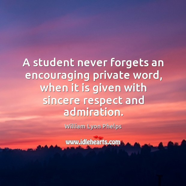 A student never forgets an encouraging private word, when it is given with sincere respect and admiration. Image
