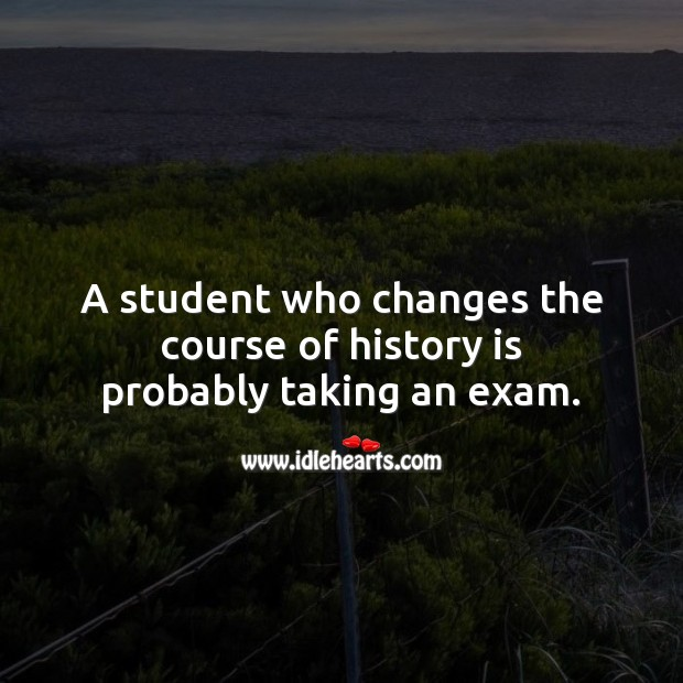 A student who changes the course of history is probably taking an exam. Image
