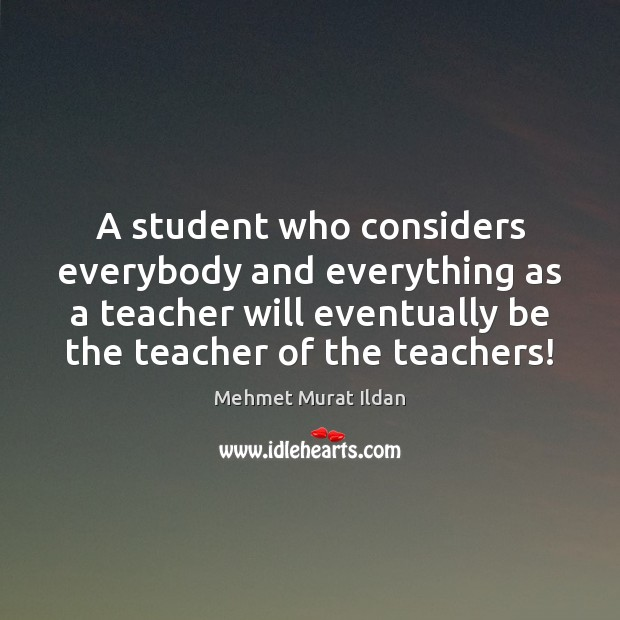 A student who considers everybody and everything as a teacher will eventually Image
