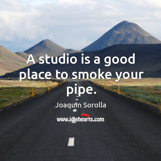 A studio is a good place to smoke your pipe. Joaquin Sorolla Picture Quote