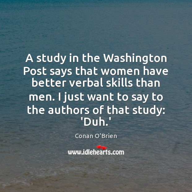 A study in the Washington Post says that women have better verbal Image