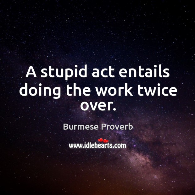 A stupid act entails doing the work twice over. Burmese Proverbs Image