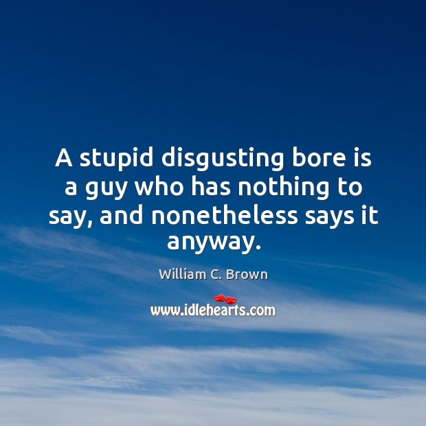 A stupid disgusting bore is a guy who has nothing to say, and nonetheless says it anyway. Image