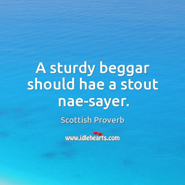 A sturdy beggar should hae a stout nae-sayer. Scottish Proverbs Image