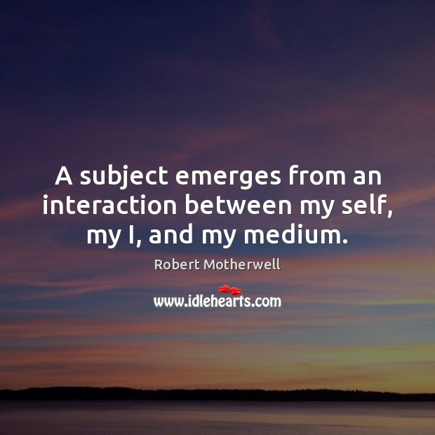 A subject emerges from an interaction between my self, my I, and my medium. Robert Motherwell Picture Quote