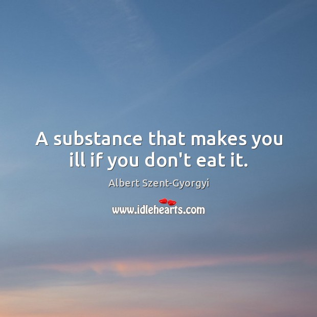 Image, A substance that makes you ill if you don't eat it.