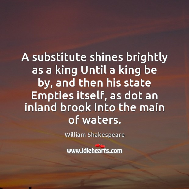 Image, A substitute shines brightly as a king Until a king be by,