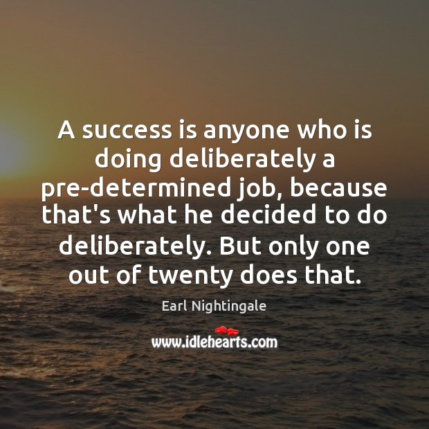 A success is anyone who is doing deliberately a pre-determined job, because Earl Nightingale Picture Quote