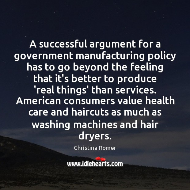 A successful argument for a government manufacturing policy has to go beyond Christina Romer Picture Quote