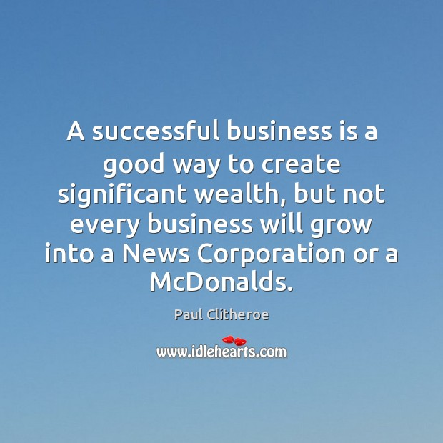 A successful business is a good way to create significant wealth, but Paul Clitheroe Picture Quote