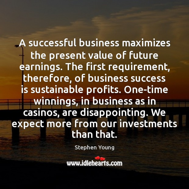 A successful business maximizes the present value of future earnings. The first Stephen Young Picture Quote